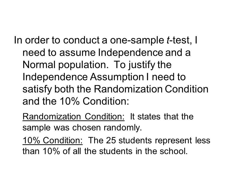 In order to conduct a one-sample t-test, I need to assume Independence and a Normal population. To justify the Independence Assumption I need to satisfy both the Randomization Condition and the 10% Condition: