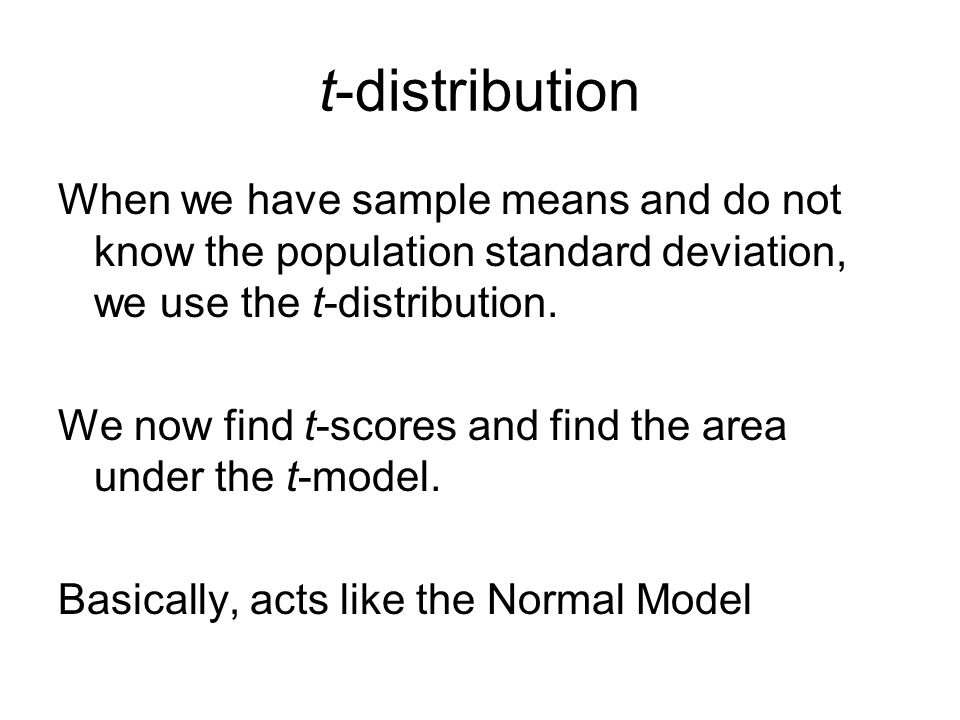 t-distribution When we have sample means and do not know the population standard deviation, we use the t-distribution.