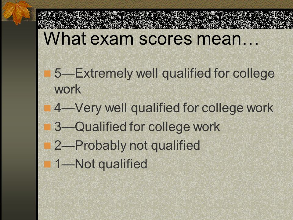 What exam scores mean… 5—Extremely well qualified for college work