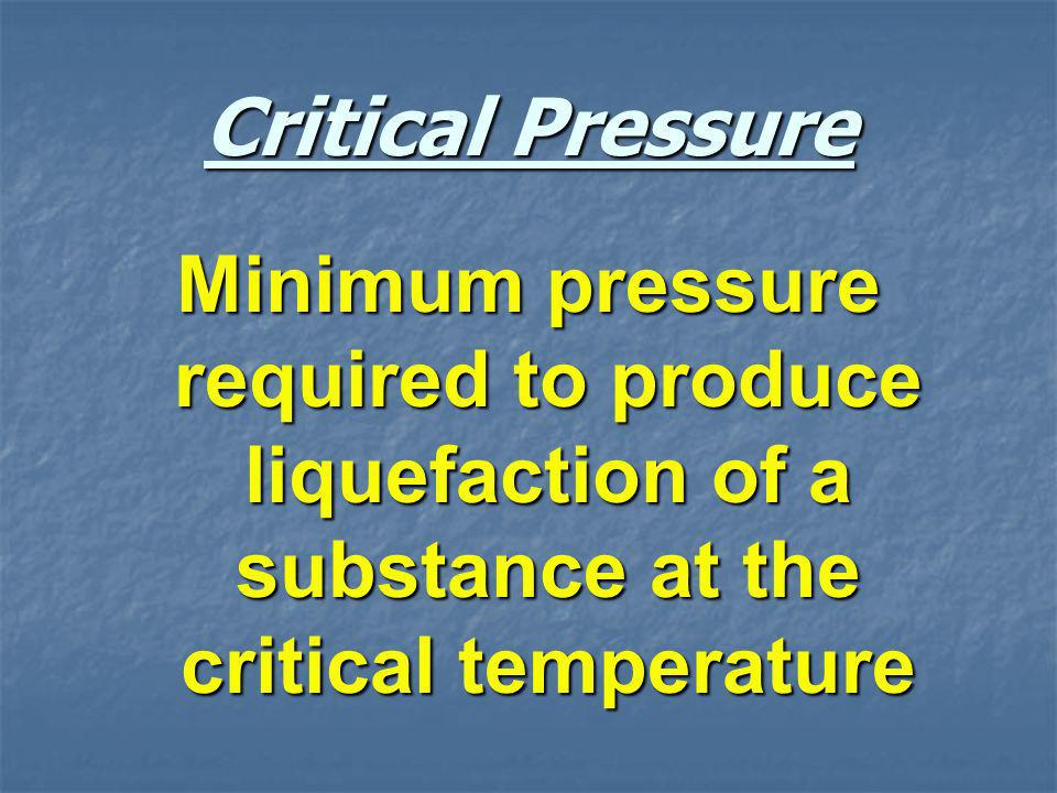 Critical Pressure Minimum pressure required to produce liquefaction of a substance at the critical temperature.