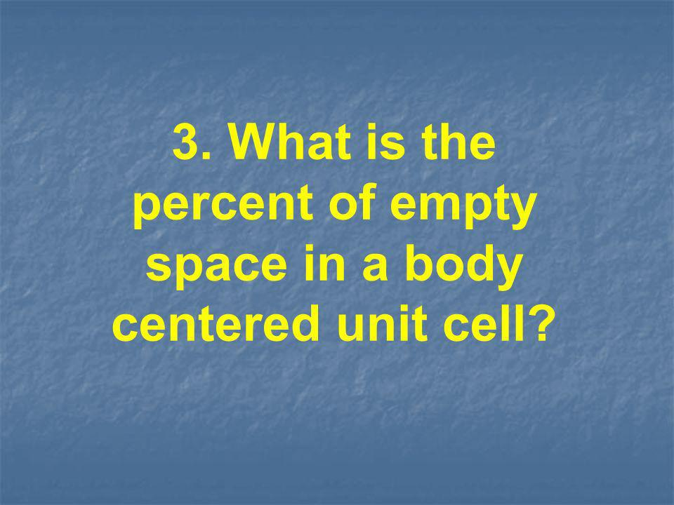 3. What is the percent of empty space in a body centered unit cell