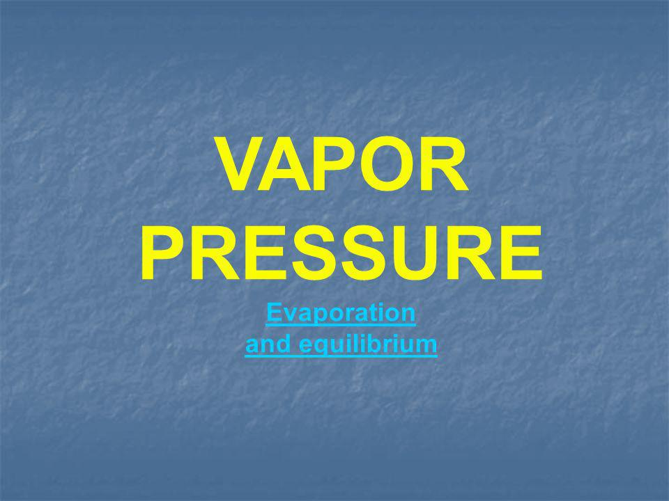 VAPOR PRESSURE Evaporation and equilibrium