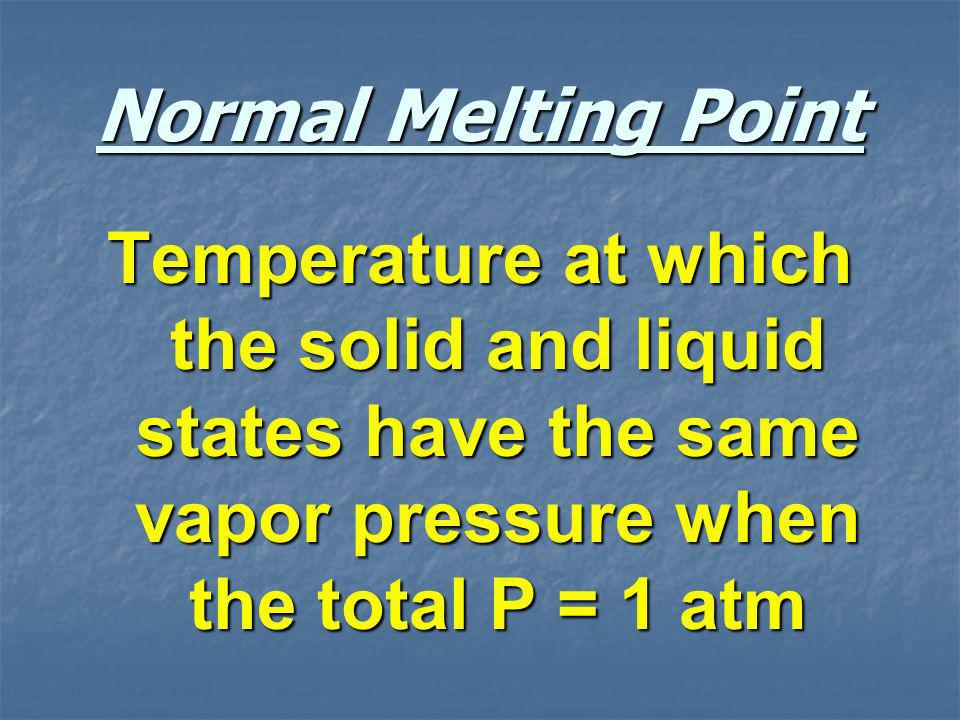Normal Melting Point Temperature at which the solid and liquid states have the same vapor pressure when the total P = 1 atm.