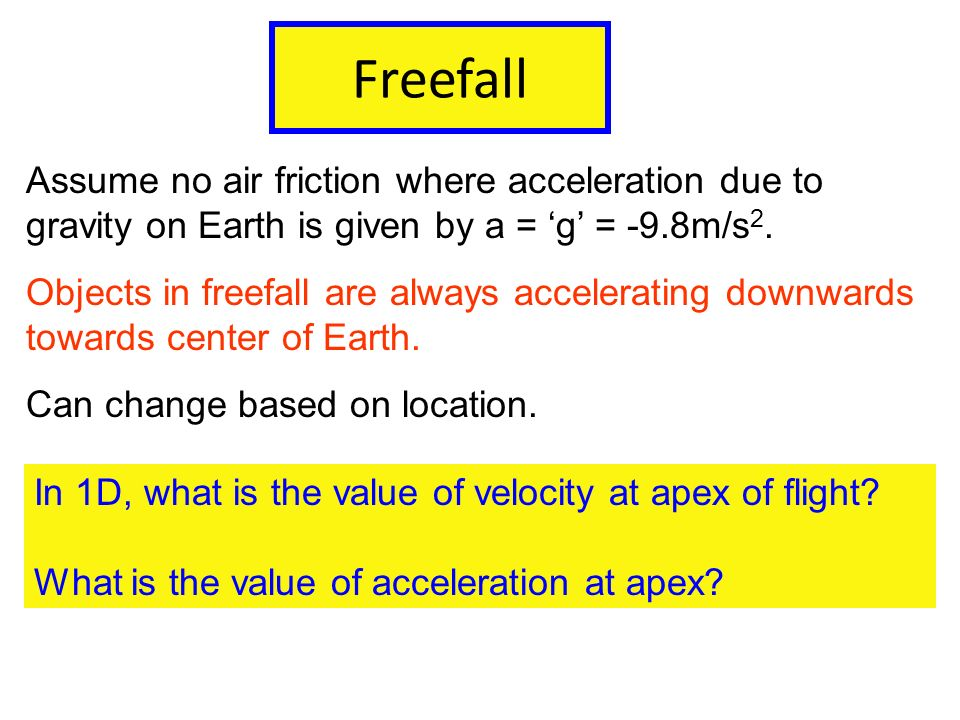 Freefall Assume no air friction where acceleration due to gravity on Earth is given by a = 'g' = -9.8m/s2.
