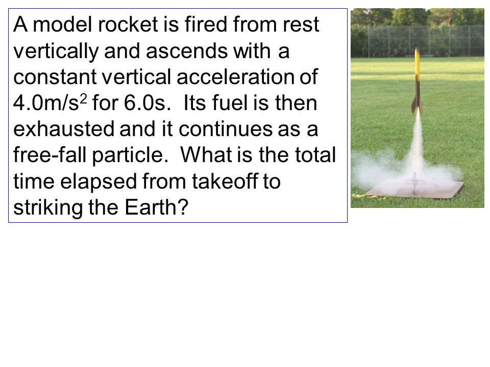 A model rocket is fired from rest vertically and ascends with a constant vertical acceleration of 4.0m/s2 for 6.0s.
