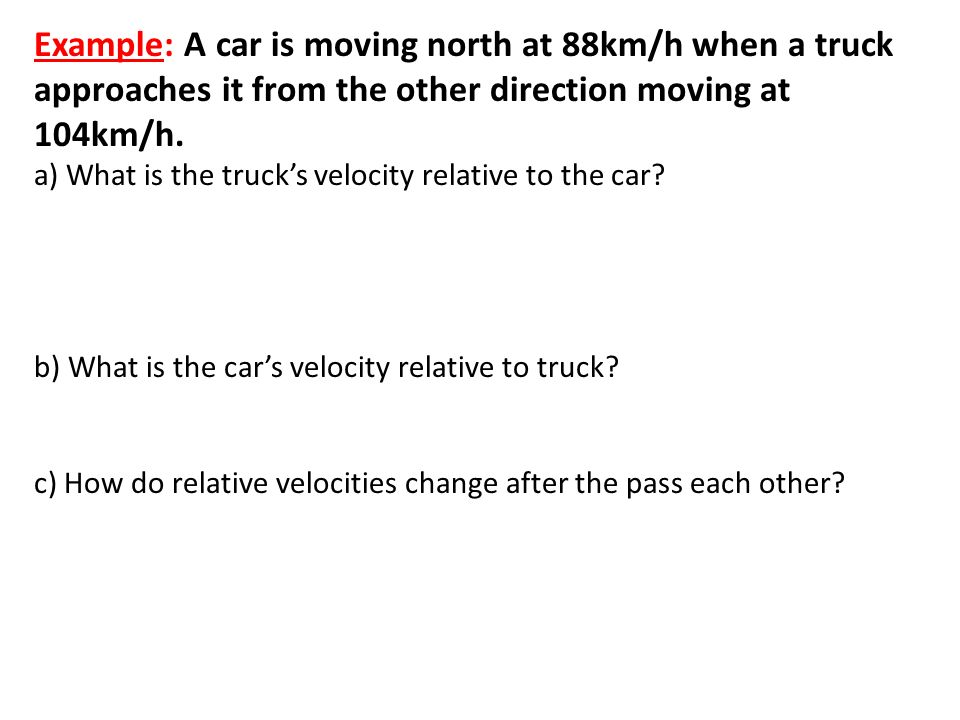 Example: A car is moving north at 88km/h when a truck approaches it from the other direction moving at 104km/h.