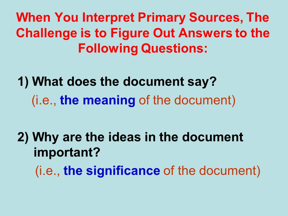 When You Interpret Primary Sources, The Challenge is to Figure Out Answers to the Following Questions: