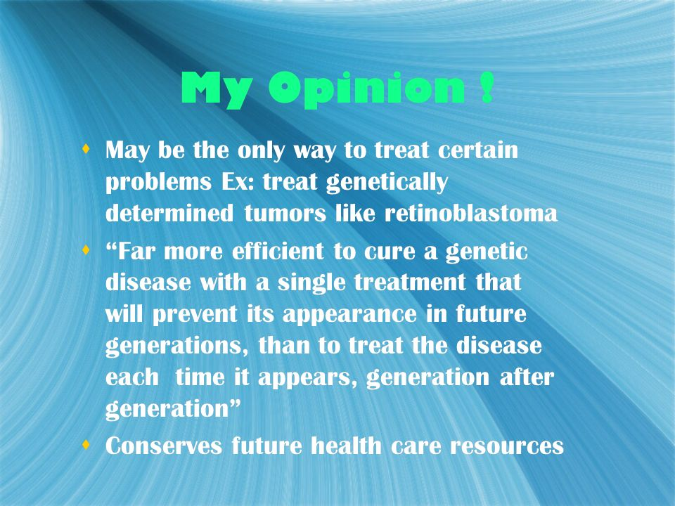 My Opinion ! May be the only way to treat certain problems Ex: treat genetically determined tumors like retinoblastoma.