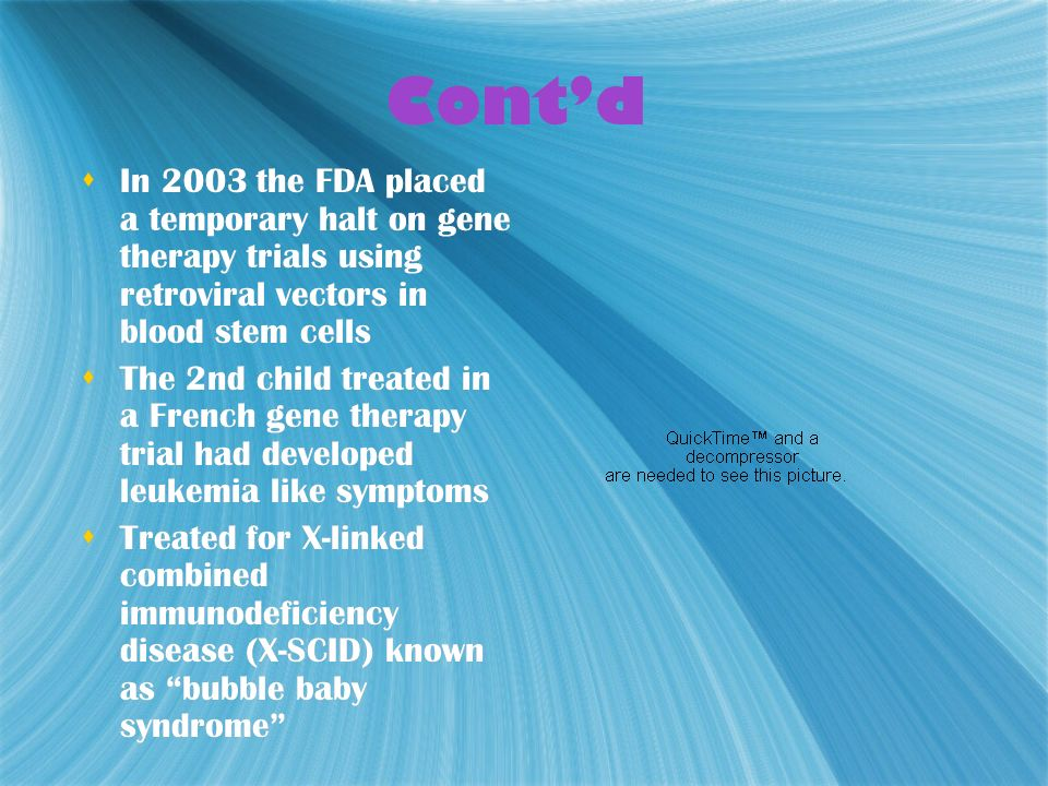 Cont'd In 2003 the FDA placed a temporary halt on gene therapy trials using retroviral vectors in blood stem cells.