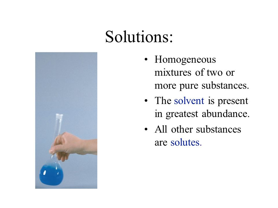 Solutions: Homogeneous mixtures of two or more pure substances.
