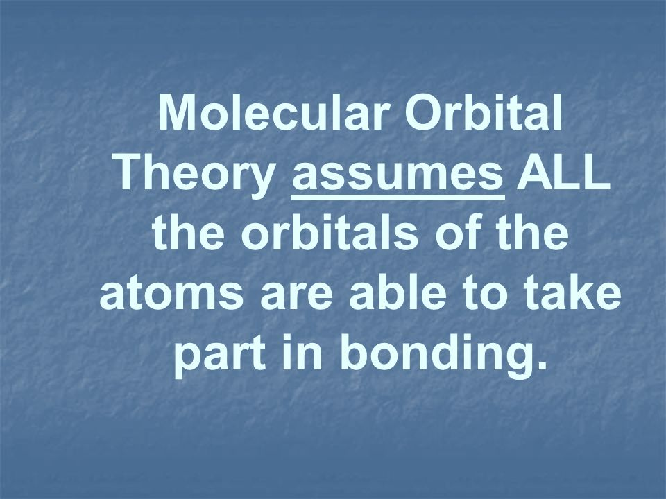 Molecular Orbital Theory assumes ALL the orbitals of the atoms are able to take part in bonding.