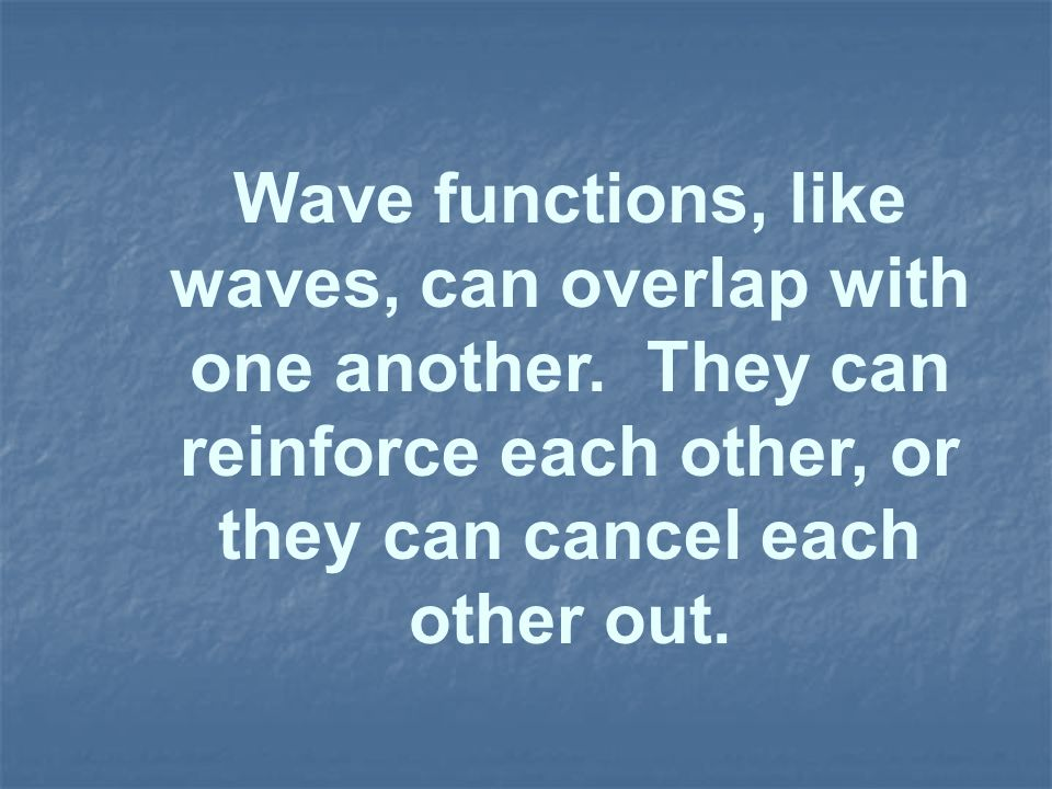 Wave functions, like waves, can overlap with one another