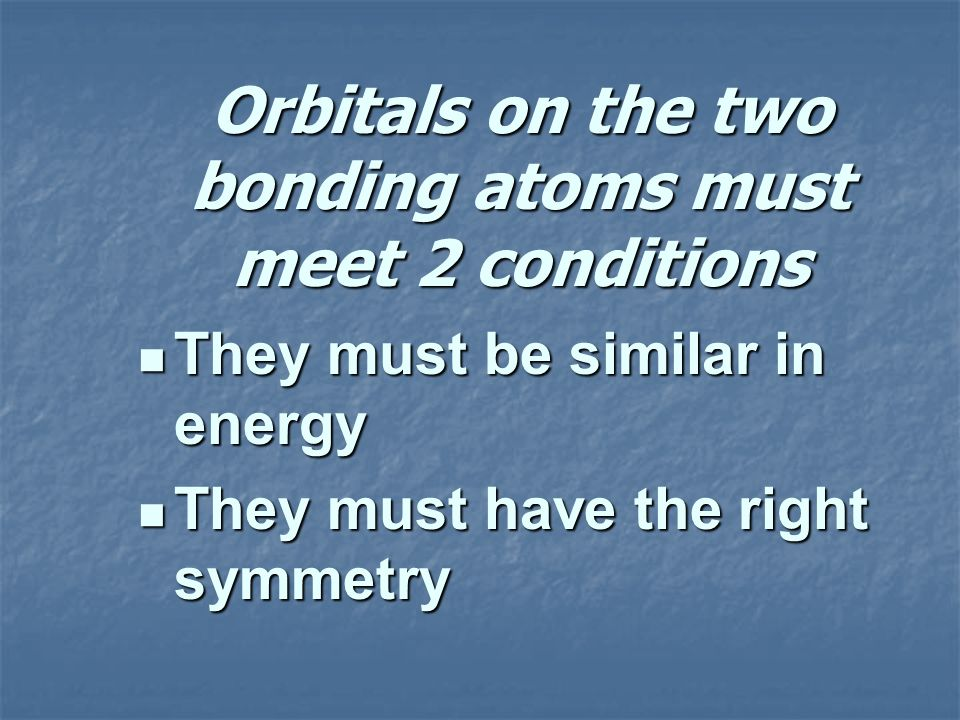 Orbitals on the two bonding atoms must meet 2 conditions