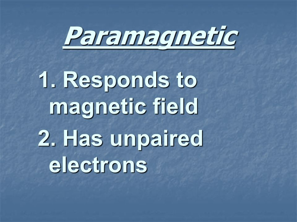Paramagnetic 1. Responds to magnetic field 2. Has unpaired electrons