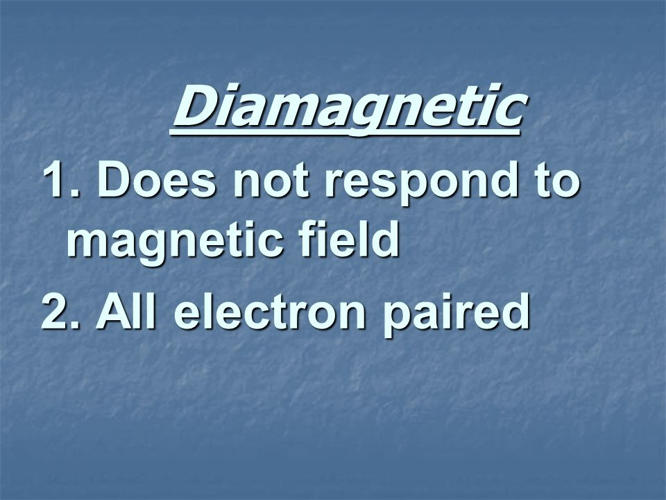 Diamagnetic 1. Does not respond to magnetic field