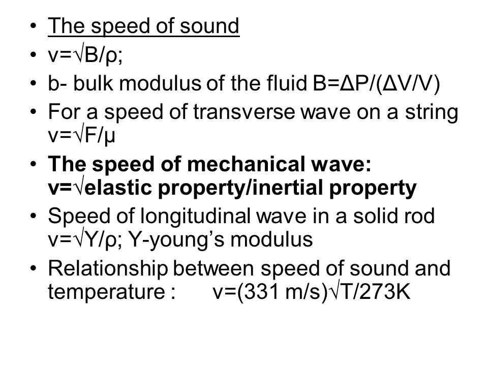 The speed of sound v=√B/ρ; b- bulk modulus of the fluid B=ΔP/(ΔV/V) For a speed of transverse wave on a string v=√F/μ.