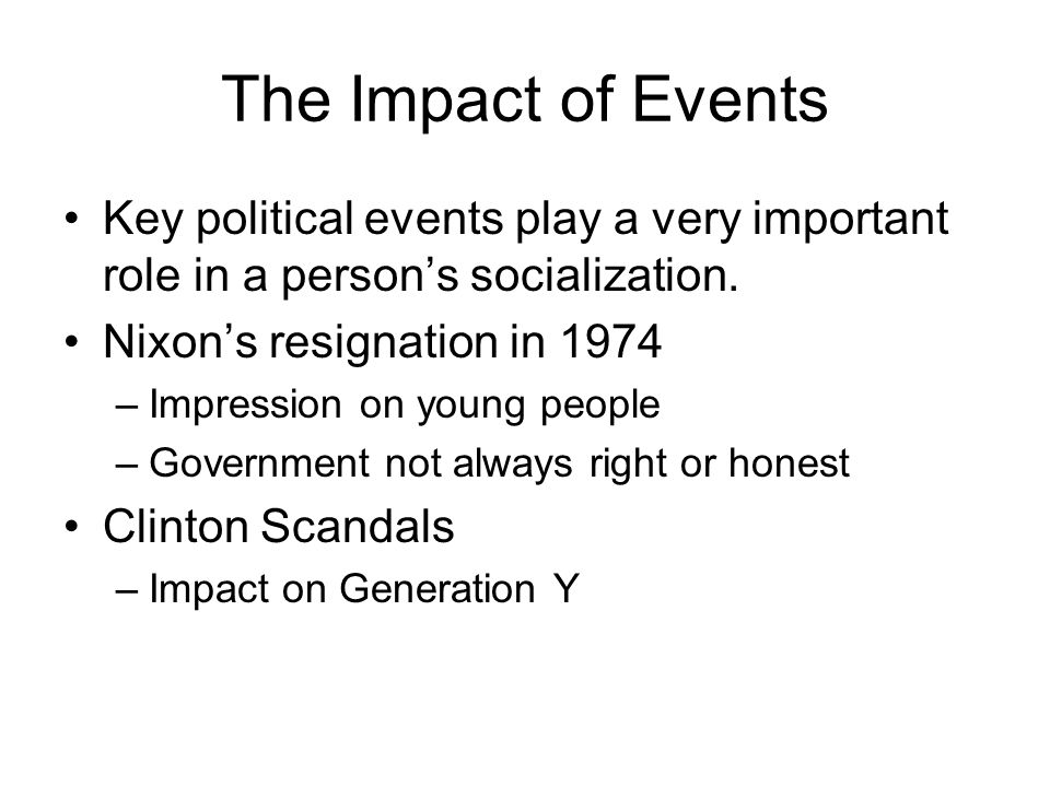 The Impact of Events Key political events play a very important role in a person's socialization. Nixon's resignation in 1974.