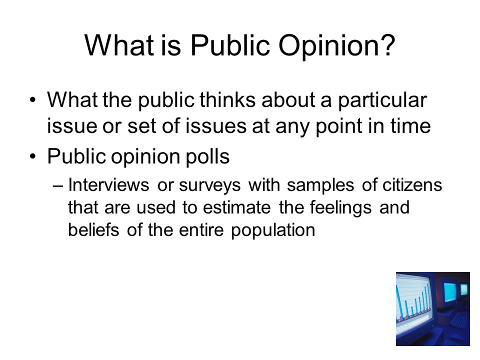 What is Public Opinion What the public thinks about a particular issue or set of issues at any point in time.