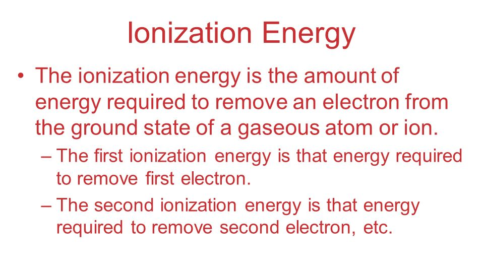 Ionization Energy The ionization energy is the amount of energy required to remove an electron from the ground state of a gaseous atom or ion.