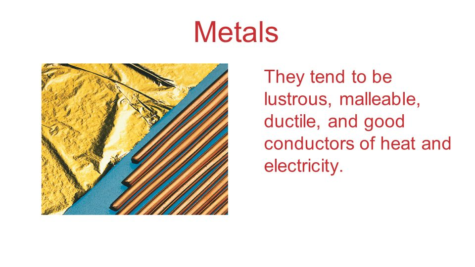 Metals They tend to be lustrous, malleable, ductile, and good conductors of heat and electricity.