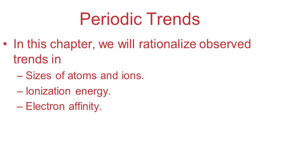 Periodic Trends In this chapter, we will rationalize observed trends in. Sizes of atoms and ions.
