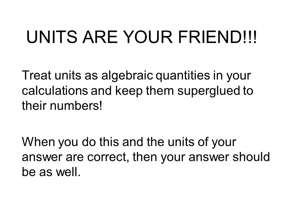 UNITS ARE YOUR FRIEND!!! Treat units as algebraic quantities in your calculations and keep them superglued to their numbers!