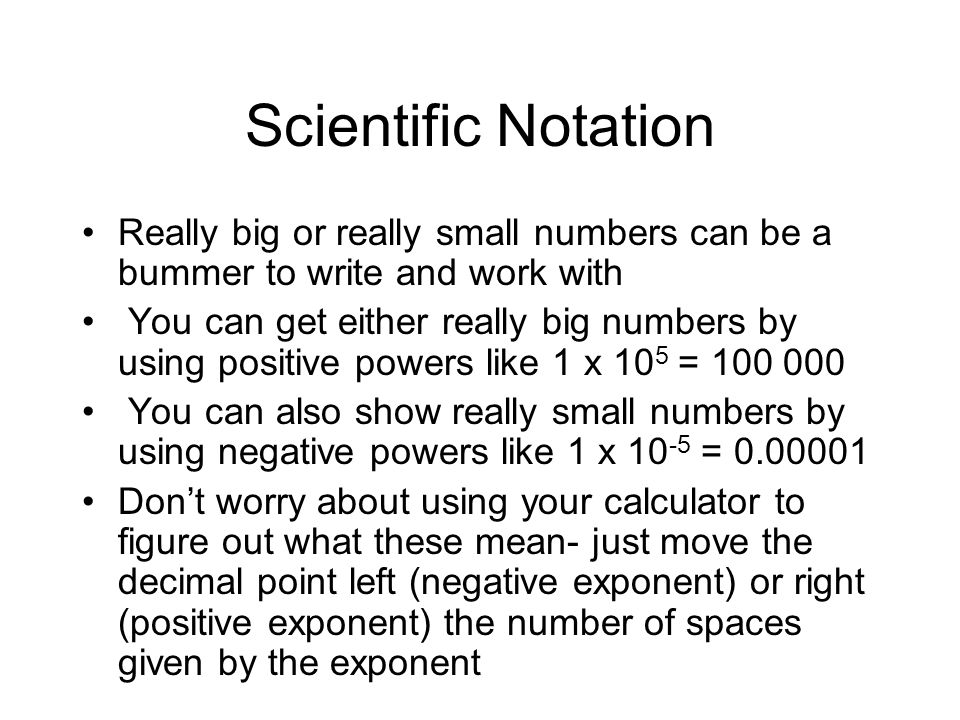Scientific Notation Really big or really small numbers can be a bummer to write and work with.