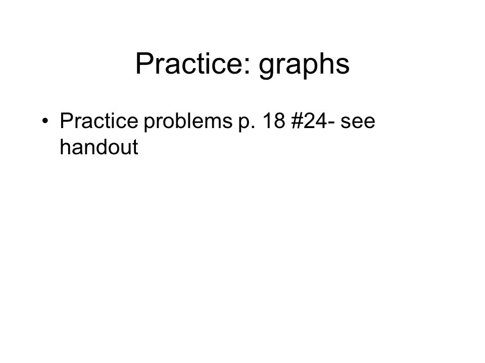 Practice: graphs Practice problems p. 18 #24- see handout