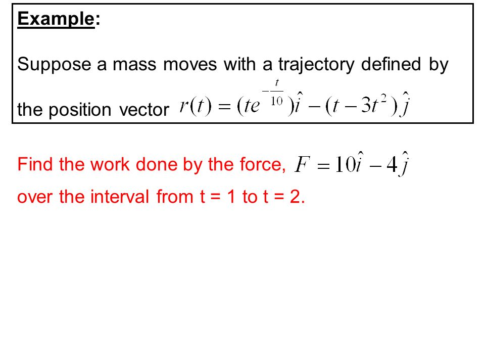 Example: Suppose a mass moves with a trajectory defined by. the position vector. Find the work done by the force,