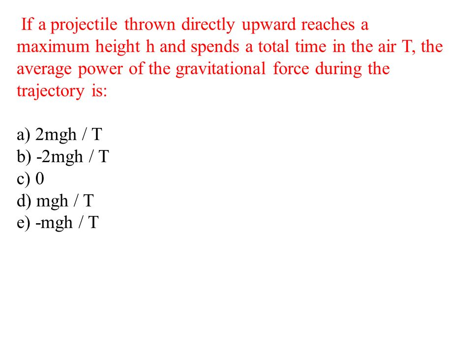 If a projectile thrown directly upward reaches a maximum height h and spends a total time in the air T, the average power of the gravitational force during the trajectory is: