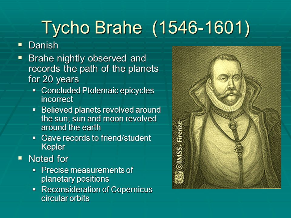 Tycho Brahe (1546-1601) Danish. Brahe nightly observed and records the path of the planets for 20 years.