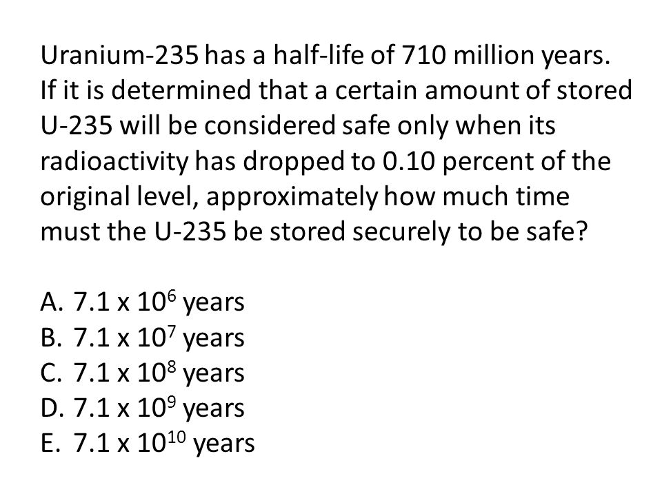 Uranium-235 has a half-life of 710 million years