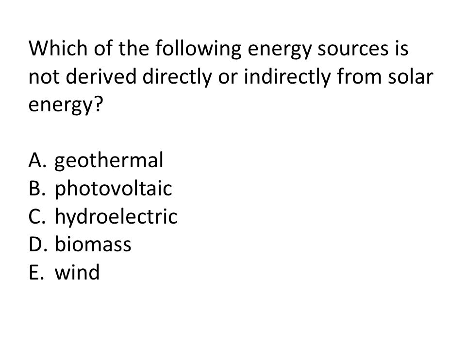 Which of the following energy sources is not derived directly or indirectly from solar energy