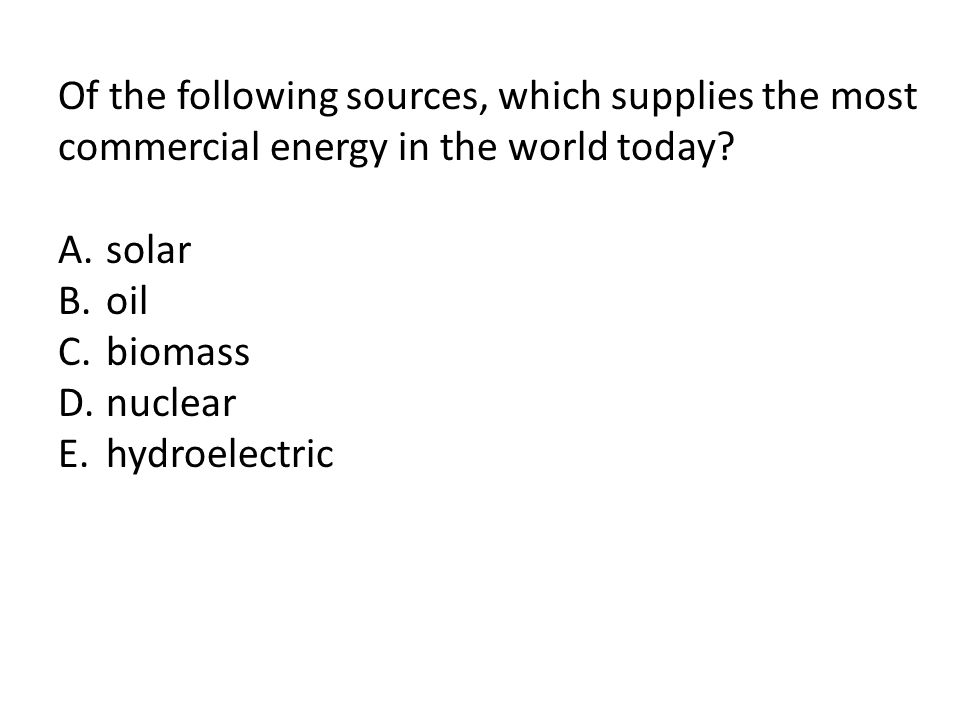 Of the following sources, which supplies the most commercial energy in the world today