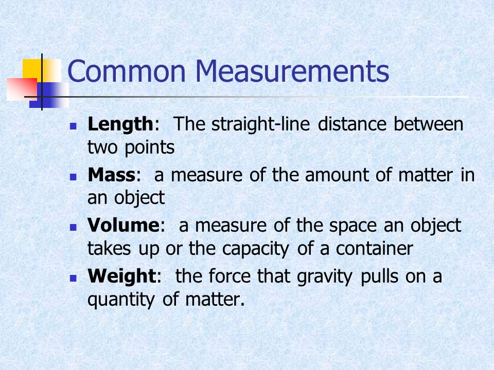 Common Measurements Length: The straight-line distance between two points. Mass: a measure of the amount of matter in an object.