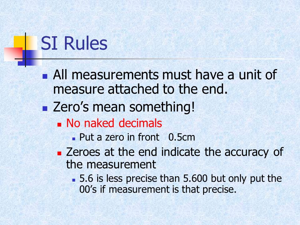 SI Rules All measurements must have a unit of measure attached to the end. Zero's mean something! No naked decimals.