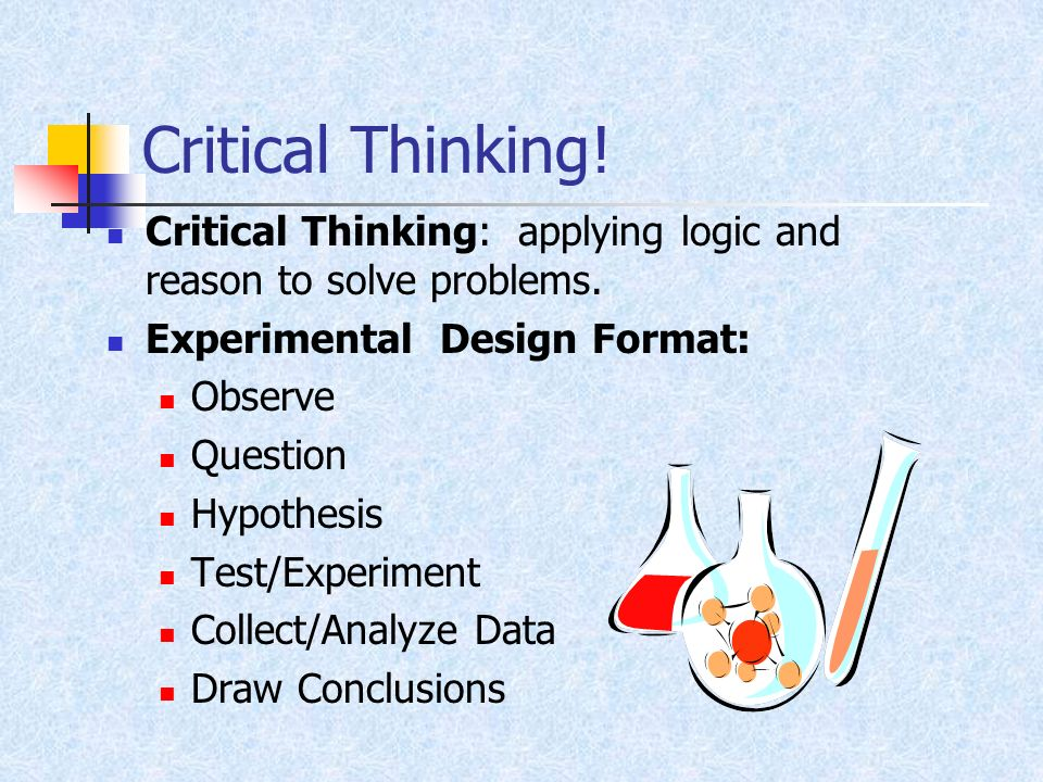 Critical Thinking! Critical Thinking: applying logic and reason to solve problems. Experimental Design Format:
