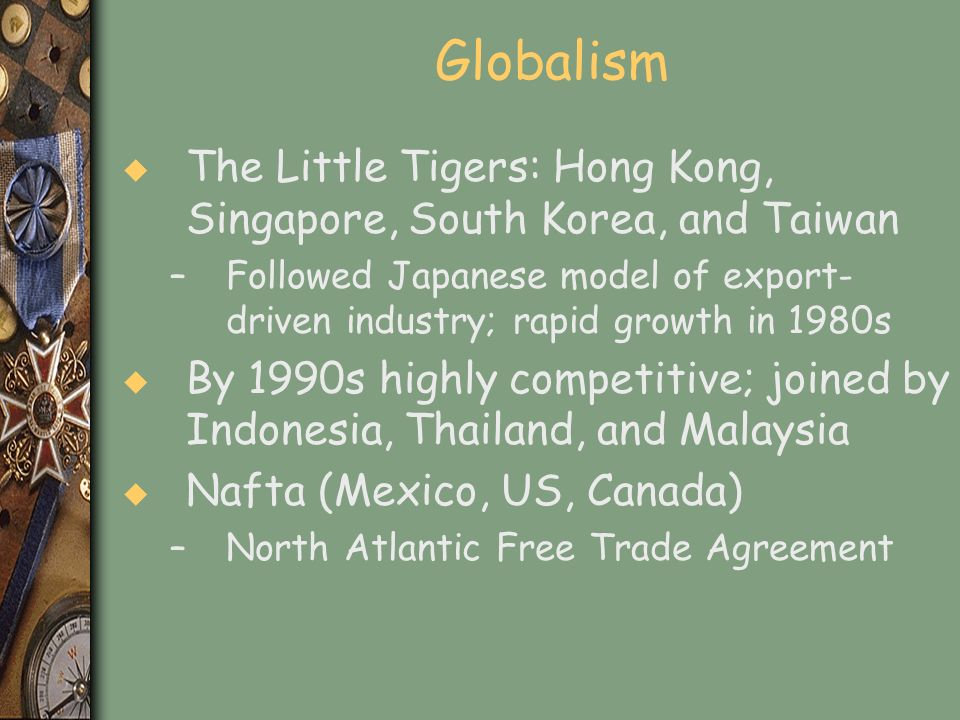 Globalism The Little Tigers: Hong Kong, Singapore, South Korea, and Taiwan. Followed Japanese model of export-driven industry; rapid growth in 1980s.