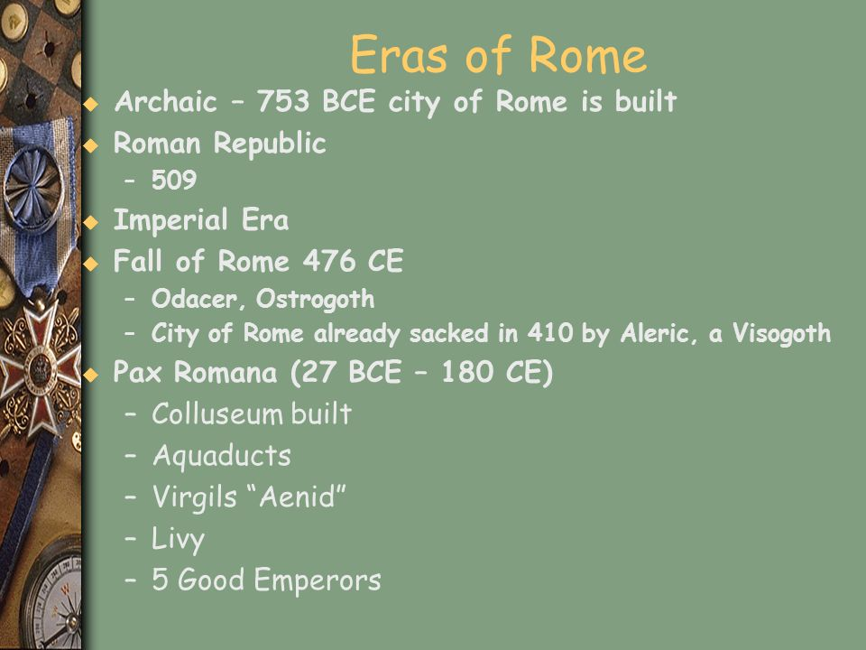 Eras of Rome Archaic – 753 BCE city of Rome is built Roman Republic