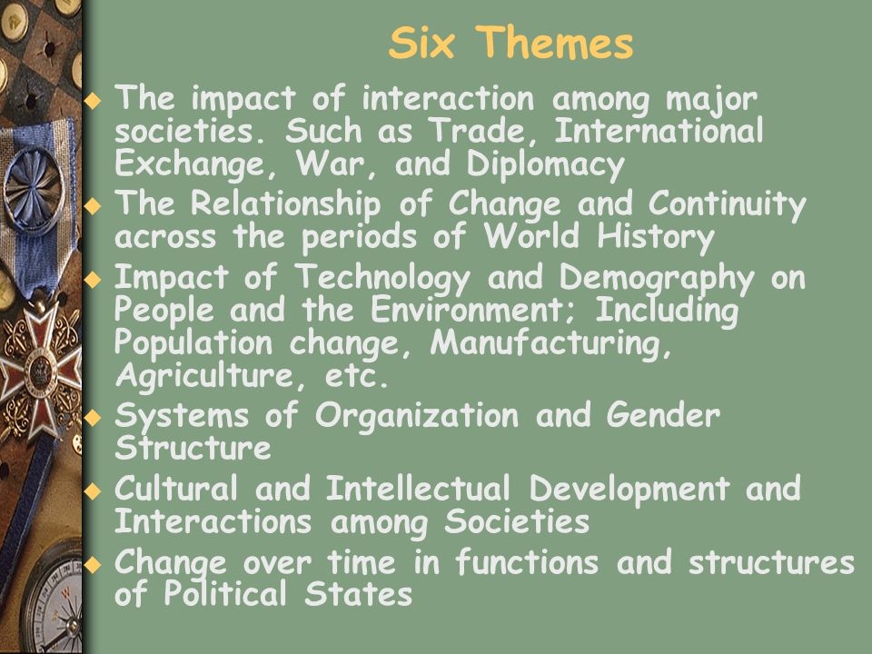 Six Themes The impact of interaction among major societies. Such as Trade, International Exchange, War, and Diplomacy.