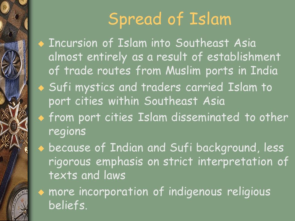 Spread of Islam Incursion of Islam into Southeast Asia almost entirely as a result of establishment of trade routes from Muslim ports in India.