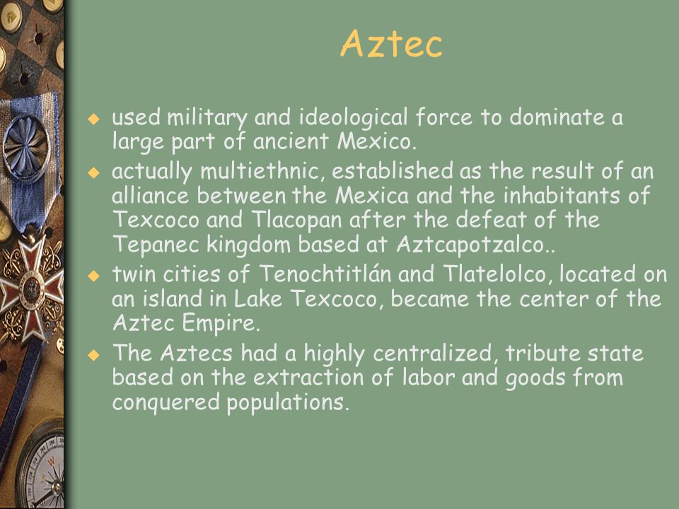 Aztec used military and ideological force to dominate a large part of ancient Mexico.