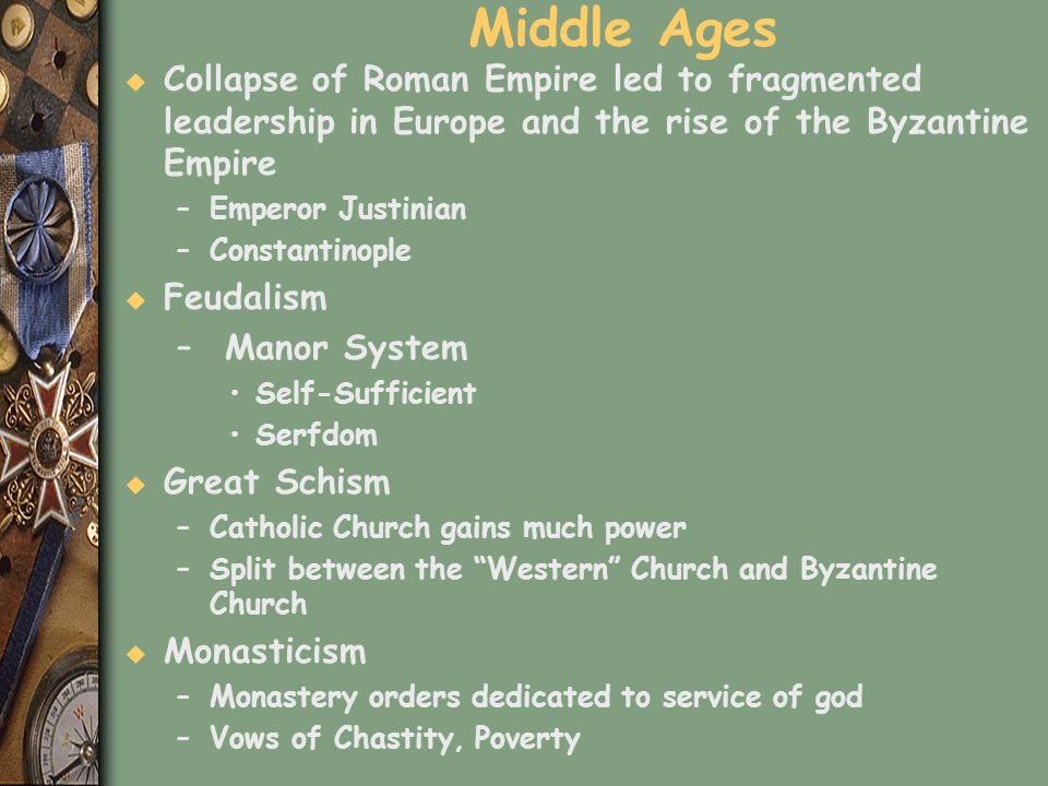 Middle Ages Collapse of Roman Empire led to fragmented leadership in Europe and the rise of the Byzantine Empire.