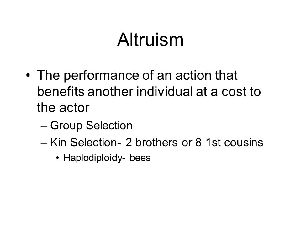 Altruism The performance of an action that benefits another individual at a cost to the actor. Group Selection.