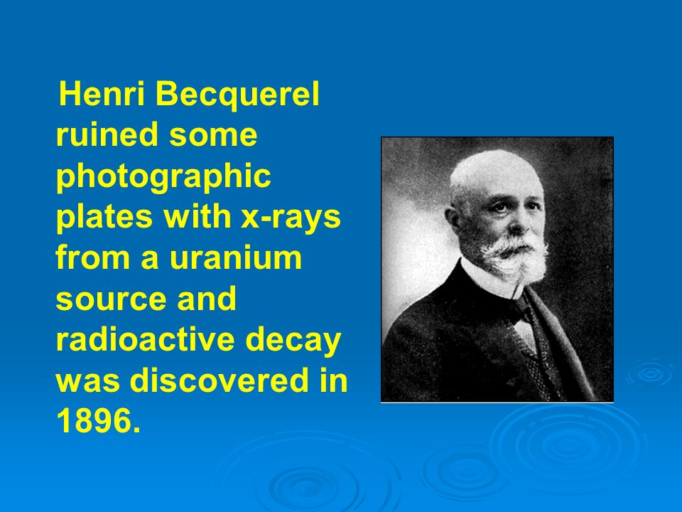 Henri Becquerel ruined some photographic plates with x-rays from a uranium source and radioactive decay was discovered in 1896.