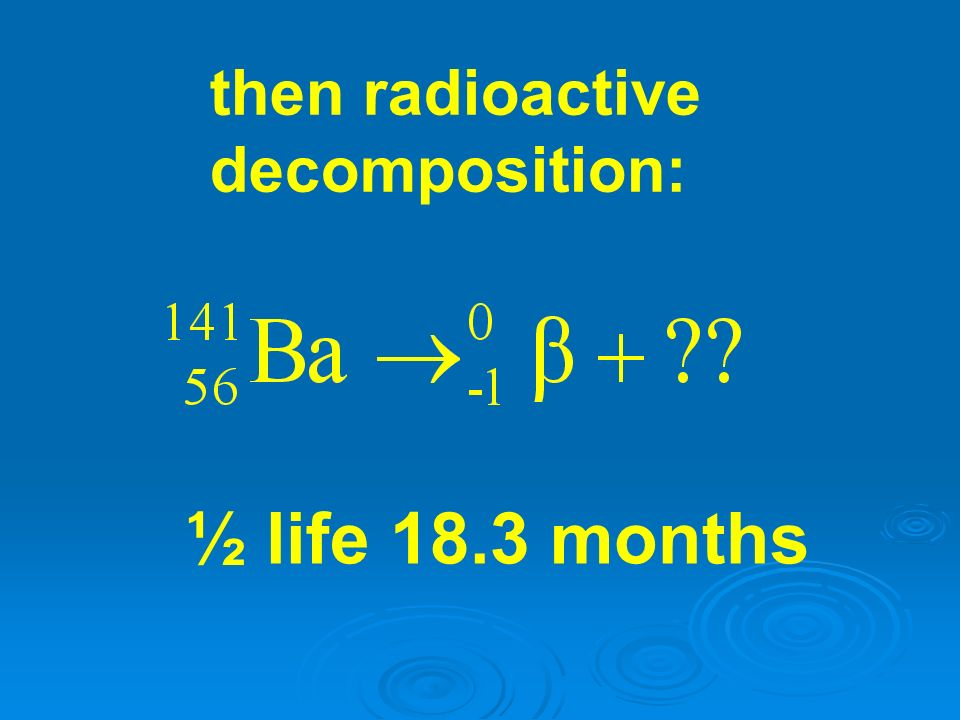 then radioactive decomposition: ½ life 18.3 months