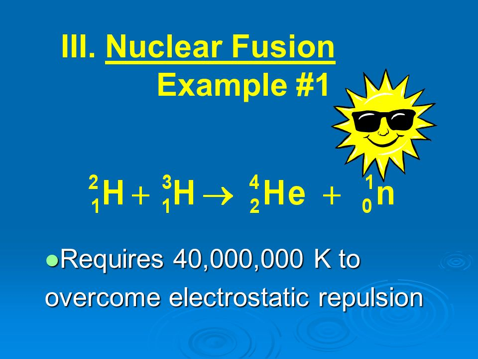 III. Nuclear Fusion Example #1 Requires 40,000,000 K to