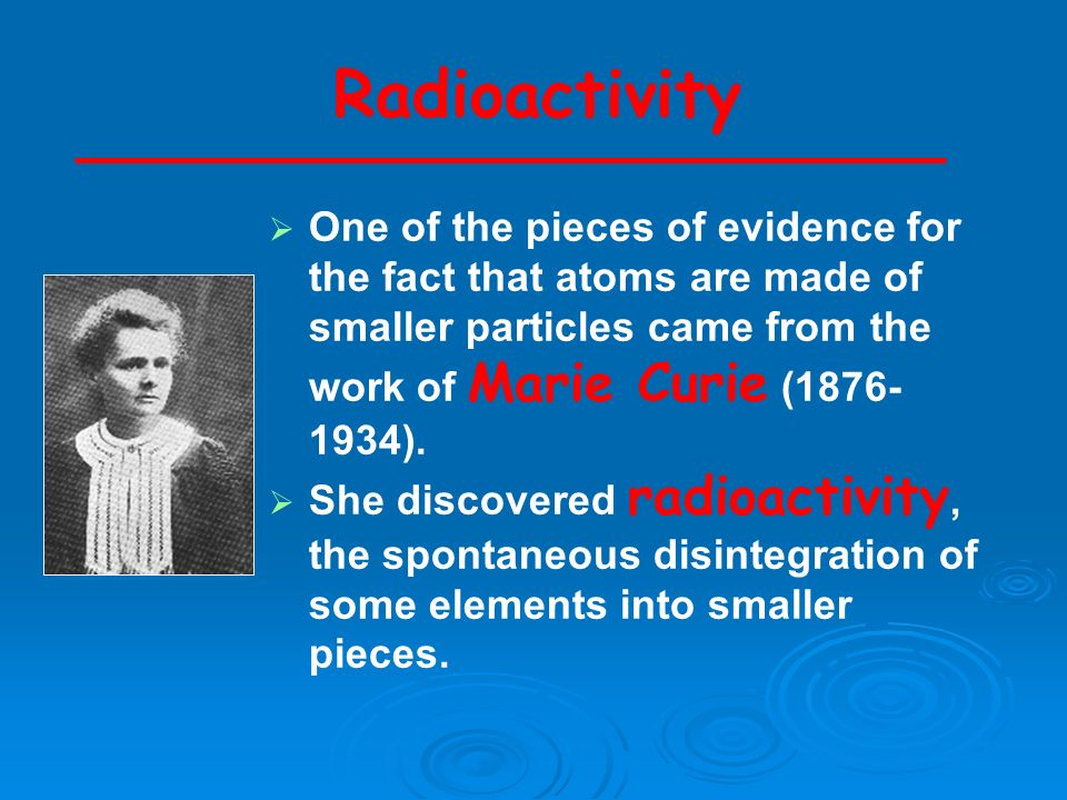 Radioactivity One of the pieces of evidence for the fact that atoms are made of smaller particles came from the work of Marie Curie ( ).