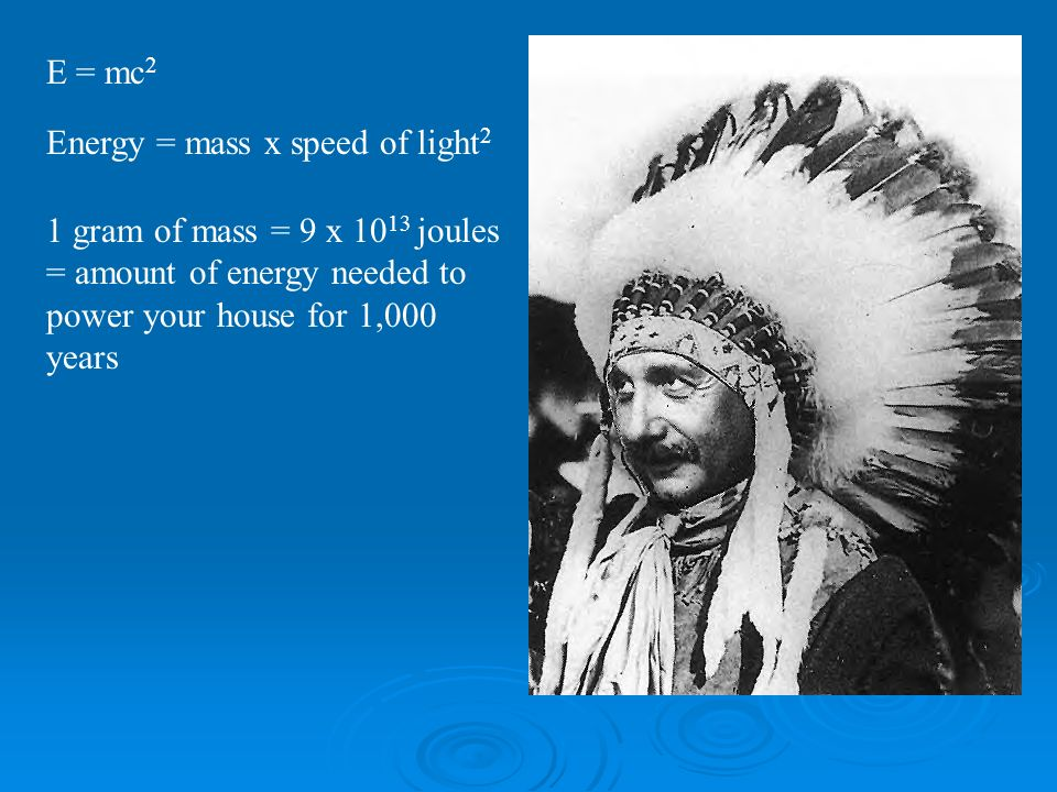E = mc2 Energy = mass x speed of light2.