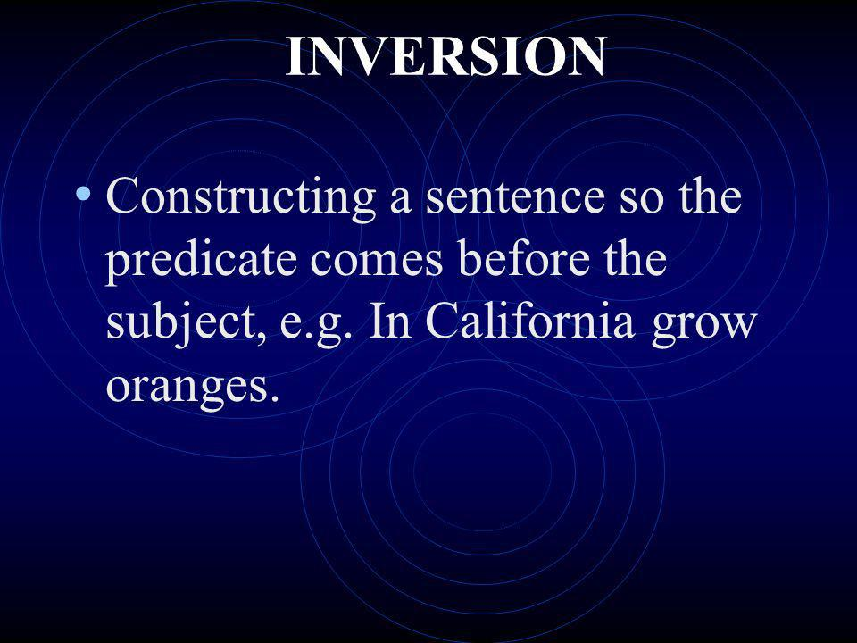INVERSION Constructing a sentence so the predicate comes before the subject, e.g. In California grow oranges.
